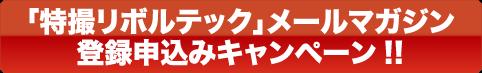 「特撮リボルテック」メールマガジン登録申込みキャンペーン!!