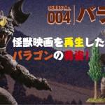 SERIES No.004 バラゴン 怪獣映画を再生したバラゴンの勇姿!
