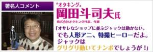 著名人コメント オタキング 岡田斗司夫氏 株式会社オタキング社長、作家 「オサレなショップに並ぶジャックは動かない。でも人形アニ、特撮ヒーローだよ。ジャックはグリグリ動いてナンボでしょうが!」