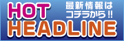 HOT HEADLINE 最新情報はコチラから!!