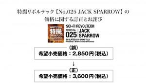 特撮リボルテック 【No.025 JACK SPARROW】 の 価格に関する訂正とお詫び SERIES No.025 JACK SPARROW 特撮リボルテック商品カタログやホビー雑誌各誌等に掲載しましたNo.025 JACK SPARROW(2011年4月1日発売予定)の希望小売価格を【2,850円(税込)】としておりましたが、No.025 JACK SPARROWの望小売価格は【3,600円(税込)】に変更となりますので、訂正させていただきます。お客様、ならびに関係各位には深くお詫び申し上げます。 (誤) 希望小売価格:2,850円(税込)から(正) 希望小売価格:3,600円(税込)